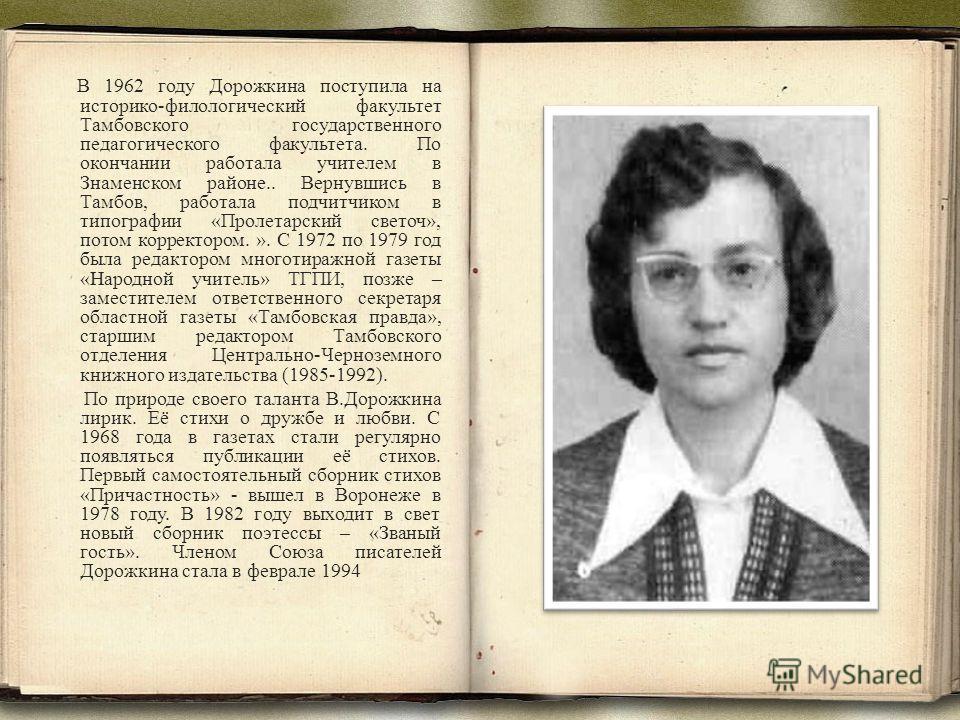 В 1962 году Дорожкина поступила на историко-филологический факультет Тамбовского государственного педагогического факультета. По окончании работала учителем в Знаменском районе.. Вернувшись в Тамбов, работала подчитчиком в типографии «Пролетарский св