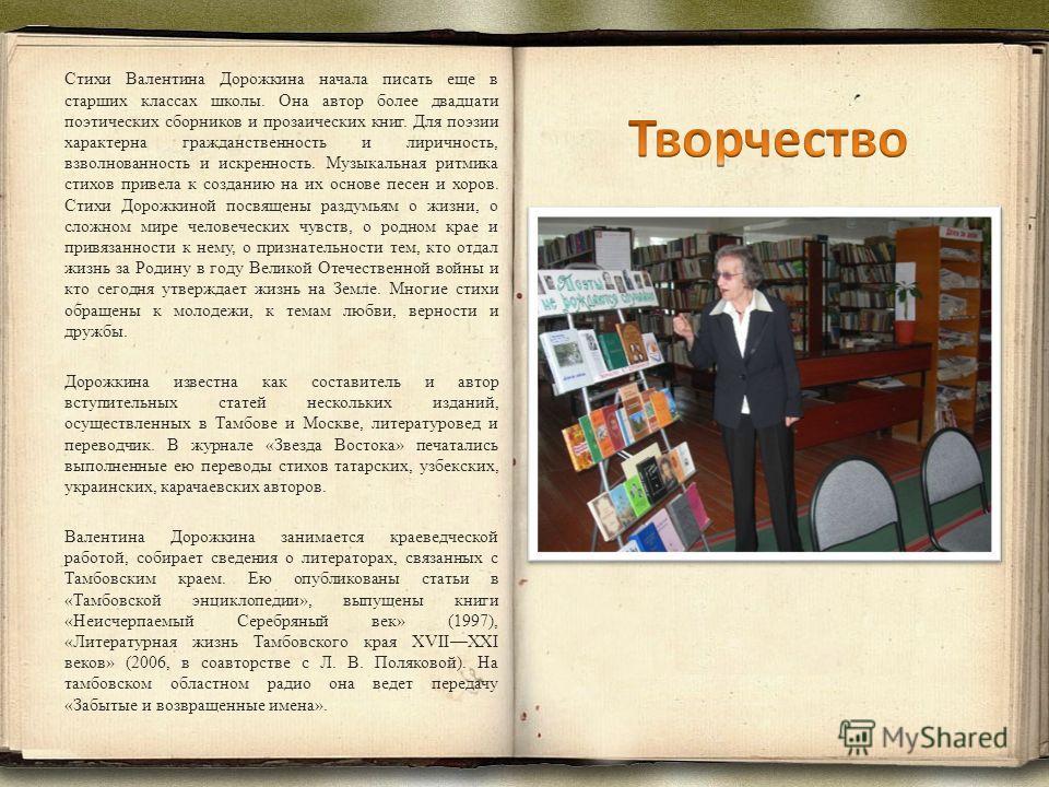 Стихи Валентина Дорожкина начала писать еще в старших классах школы. Она автор более двадцати поэтических сборников и прозаических книг. Для поэзии характерна гражданственность и лиричность, взволнованность и искренность. Музыкальная ритмика стихов п