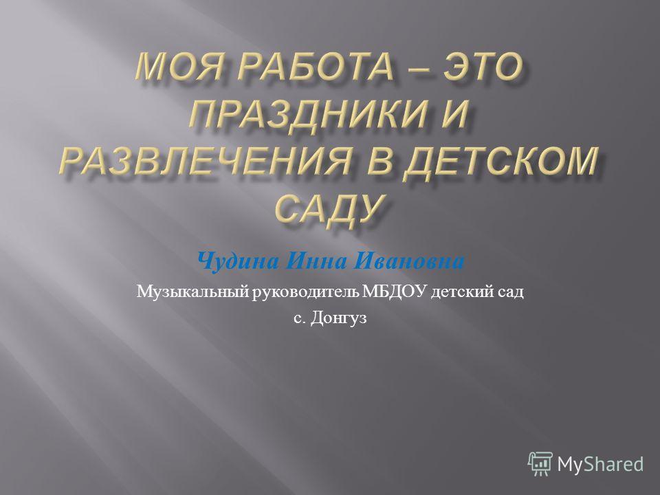 Чудина Инна Ивановна Музыкальный руководитель МБДОУ детский сад с. Донгуз