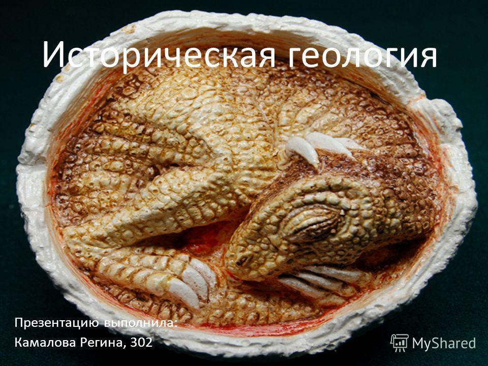 Историческая геология Презентацию выполнила: Камалова Регина, 302
