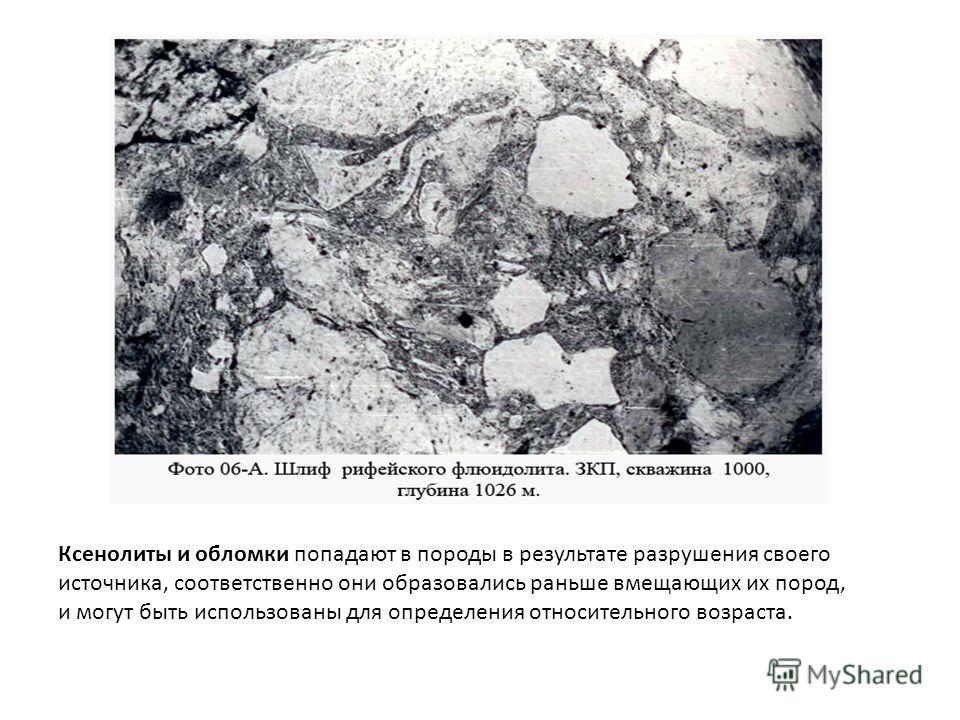 Ксенолиты и обломки попадают в породы в результате разрушения своего источника, соответственно они образовались раньше вмещающих их пород, и могут быть использованы для определения относительного возраста.