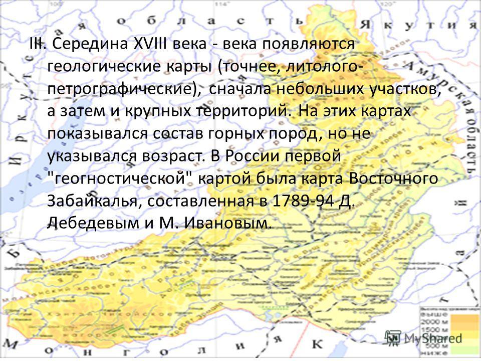 III. Середина XVIII века - века появляются геологические карты (точнее, литолого- петрографические), сначала небольших участков, а затем и крупных территорий. На этих картах показывался состав горных пород, но не указывался возраст. В России первой