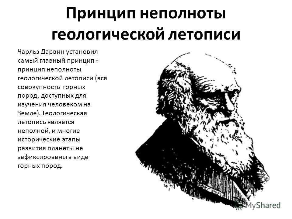 Принцип неполноты геологической летописи Чарльз Дарвин установил самый главный принцип - принцип неполноты геологической летописи (вся совокупность горных пород, доступных для изучения человеком на Земле). Геологическая летопись является неполной, и
