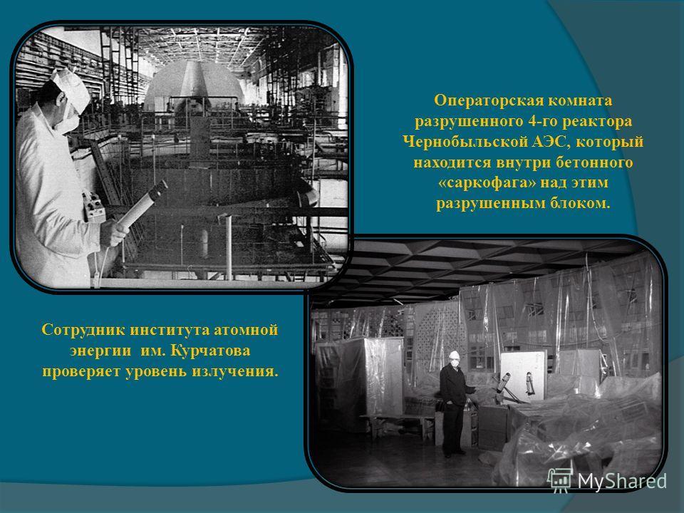 Сотрудник института атомной энергии им. Курчатова проверяет уровень излучения. Операторская комната разрушенного 4-го реактора Чернобыльской АЭС, который находится внутри бетонного «саркофага» над этим разрушенным блоком.