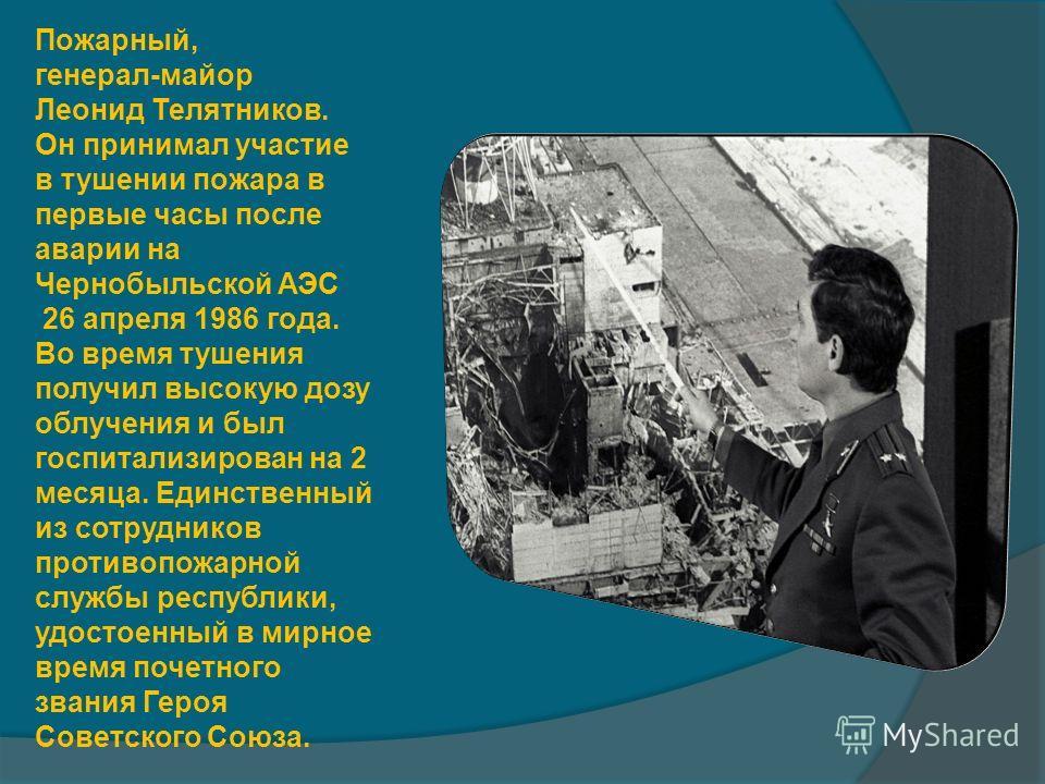 Пожарный, генерал-майор Леонид Телятников. Он принимал участие в тушении пожара в первые часы после аварии на Чернобыльской АЭС 26 апреля 1986 года. Во время тушения получил высокую дозу облучения и был госпитализирован на 2 месяца. Единственный из с