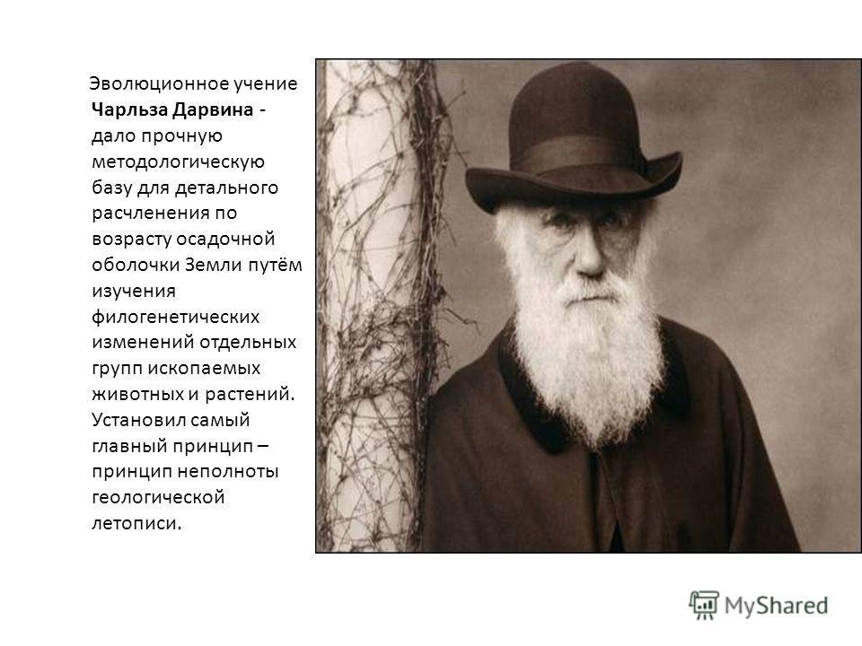 Эволюционное учение Чарльза Дарвина - дало прочную методологическую базу для детального расчленения по возрасту осадочной оболочки Земли путём изучения филогенетических изменений отдельных групп ископаемых животных и растений. Установил самый главный