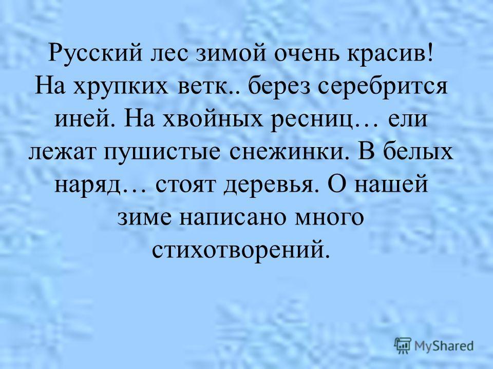 Русский лес зимой очень красив! На хрупких ветк.. берез серебрится иней. На хвойных ресниц… ели лежат пушистые снежинки. В белых наряд… стоят деревья. О нашей зиме написано много стихотворений.