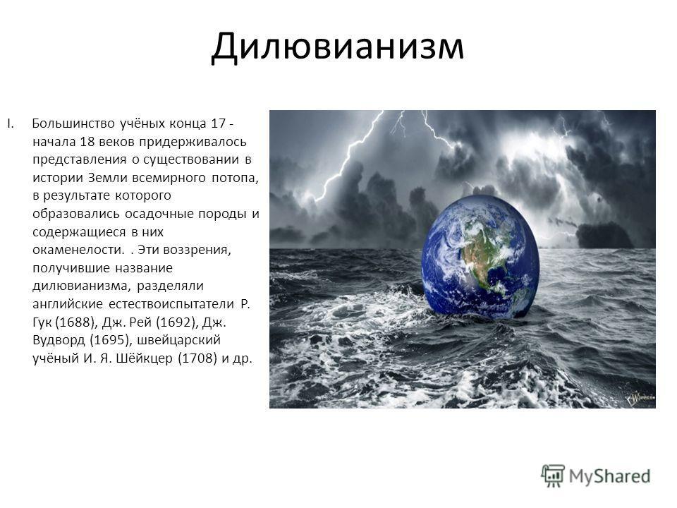 Дилювианизм I. Большинство учёных конца 17 - начала 18 веков придерживалось представления о существовании в истории Земли всемирного потопа, в результате которого образовались осадочные породы и содержащиеся в них окаменелости.. Эти воззрения, получи