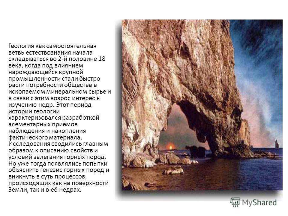 Геология как самостоятельная ветвь естествознания начала складываться во 2-й половине 18 века, когда под влиянием нарождающейся крупной промышленности стали быстро расти потребности общества в ископаемом минеральном сырье и в связи с этим возрос инте