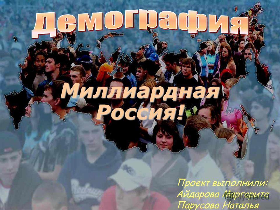 Миллиардная Россия! Проект выполнили: Айдарова Маргарита Парусова Наталья
