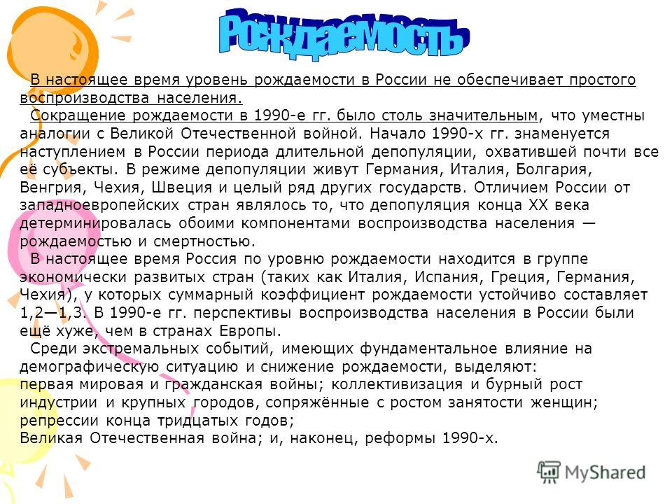 В настоящее время уровень рождаемости в России не обеспечивает простого воспроизводства населения. Сокращение рождаемости в 1990-е гг. было столь значительным, что уместны аналогии с Великой Отечественной войной. Начало 1990-х гг. знаменуется наступл