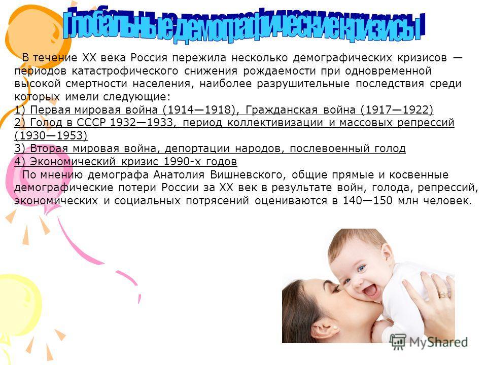 В течение XX века Россия пережила несколько демографических кризисов периодов катастрофического снижения рождаемости при одновременной высокой смертности населения, наиболее разрушительные последствия среди которых имели следующие: 1) Первая мировая