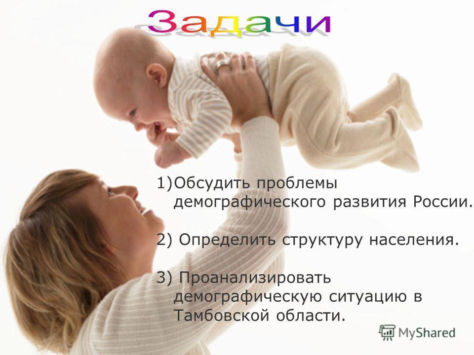 1)Обсудить проблемы демографического развития России. 2) Определить структуру населения. 3) Проанализировать демографическую ситуацию в Тамбовской области.
