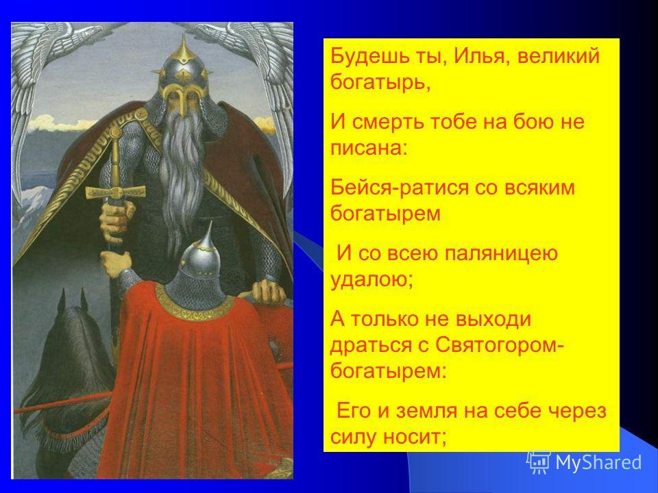 Будешь ты, Илья, великий богатырь, И смерть тобе на бою не писана: Бейся-ратися со всяким богатырем И со всею паляницею удалою; А только не выходи драться с Святогором- богатырем: Его и земля на себе через силу носит;