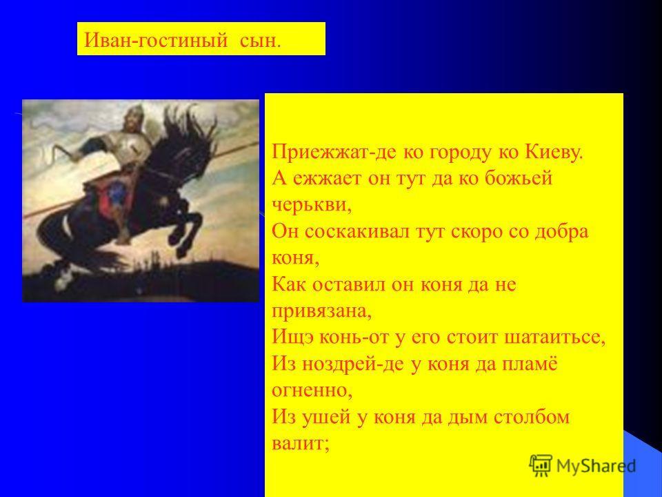 Приежжат-де ко городу ко Киеву. А ежжает он тут да ко божьей черькви, Он соскакивал тут скоро со добра коня, Как оставил он коня да не привязана, Ищэ конь-от у его стоит шатаитьсе, Из ноздрей-де у коня да пламё огненно, Из ушей у коня да дым столбом