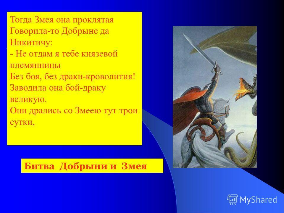 Тогда Змея она проклятая Говорила-то Добрыне да Никитичу: - Не отдам я тебе князевой племянницы Без боя, без драки-кроволития! Заводила она бой-драку великую. Они дрались со Змеею тут трои сутки, Битва Добрыни и Змея