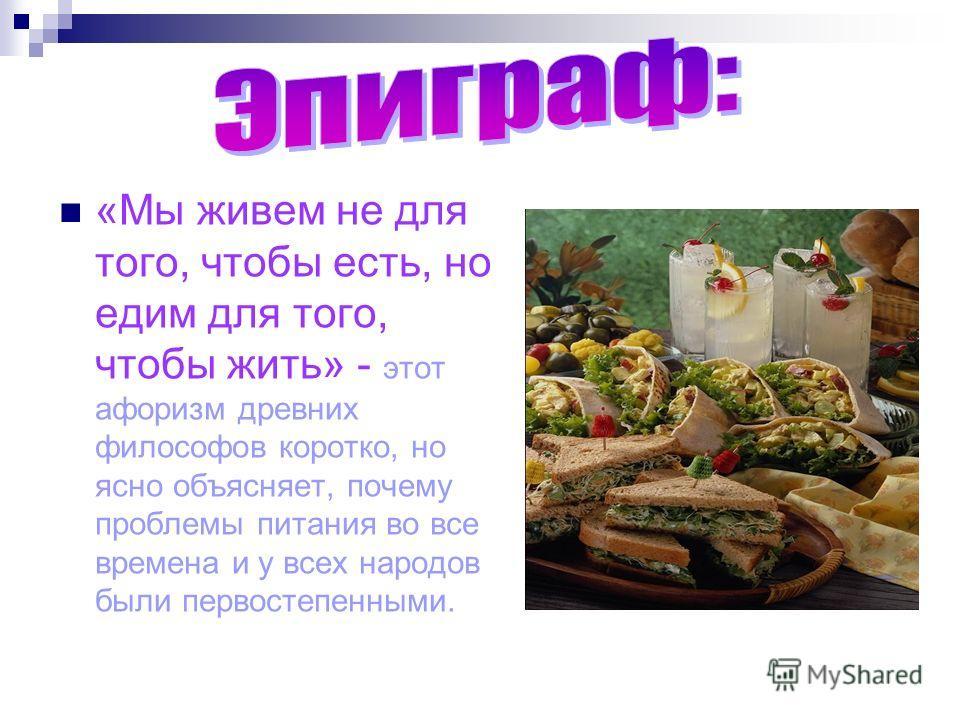 «Мы живем не для того, чтобы есть, но едим для того, чтобы жить» - этот афоризм древних философов коротко, но ясно объясняет, почему проблемы питания во все времена и у всех народов были первостепенными.