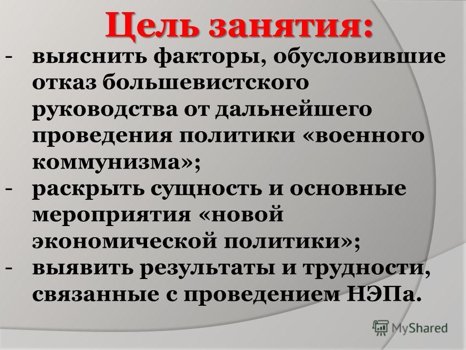 Цель занятия: -выяснить факторы, обусловившие отказ большевистского руководства от дальнейшего проведения политики «военного коммунизма»; -раскрыть сущность и основные мероприятия «новой экономической политики»; -выявить результаты и трудности, связа
