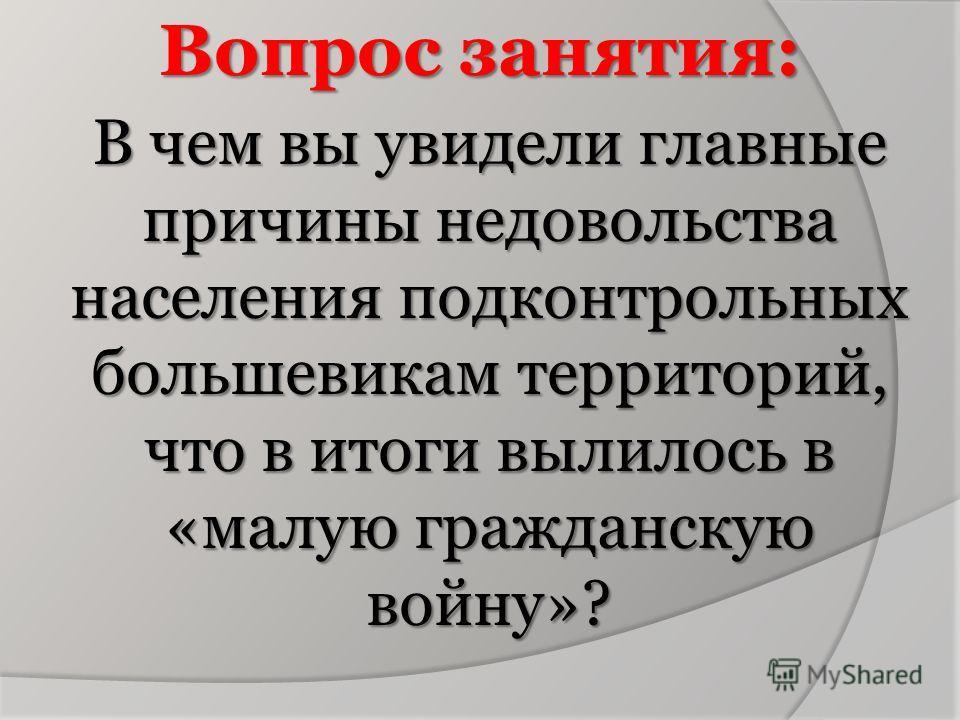 Вопрос занятия: В чем вы увидели главные причины недовольства населения подконтрольных большевикам территорий, что в итоги вылилось в «малую гражданскую войну»?