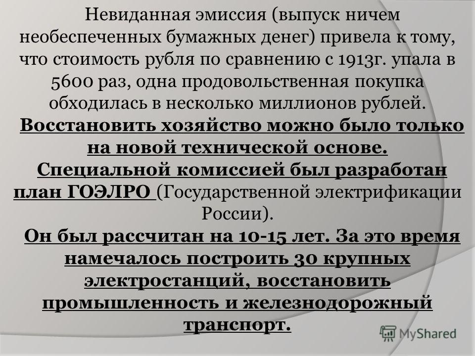 Невиданная эмиссия (выпуск ничем необеспеченных бумажных денег) привела к тому, что стоимость рубля по сравнению с 1913г. упала в 5600 раз, одна продовольственная покупка обходилась в несколько миллионов рублей. Восстановить хозяйство можно было толь