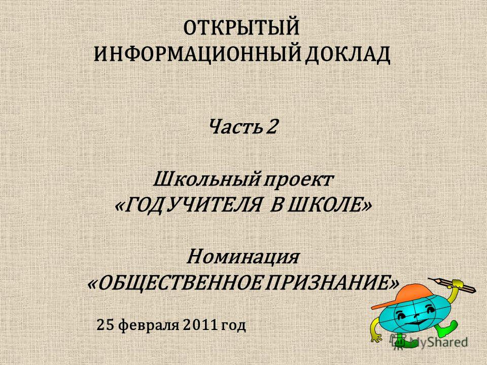 ОТКРЫТЫЙ ИНФОРМАЦИОННЫЙ ДОКЛАД 25 февраля 2011 год Часть 2 Школьный проект «ГОД УЧИТЕЛЯ В ШКОЛЕ» Номинация «ОБЩЕСТВЕННОЕ ПРИЗНАНИЕ»