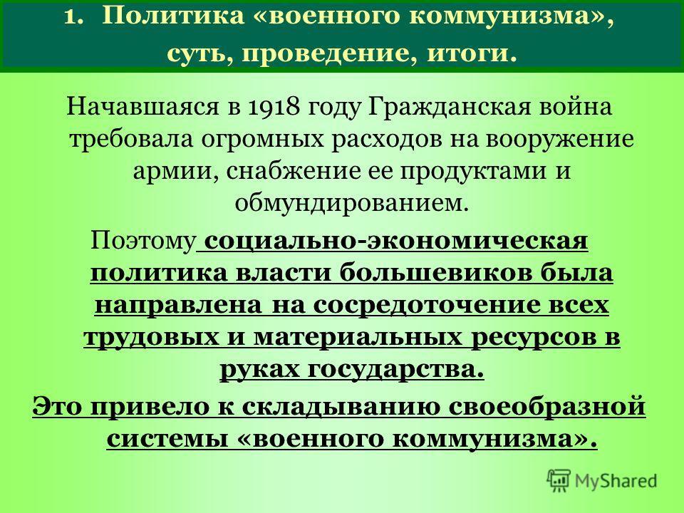 1.Политика «военного коммунизма», суть, проведение, итоги. Начавшаяся в 1918 году Гражданская война требовала огромных расходов на вооружение армии, снабжение ее продуктами и обмундированием. Поэтому социально-экономическая политика власти большевико