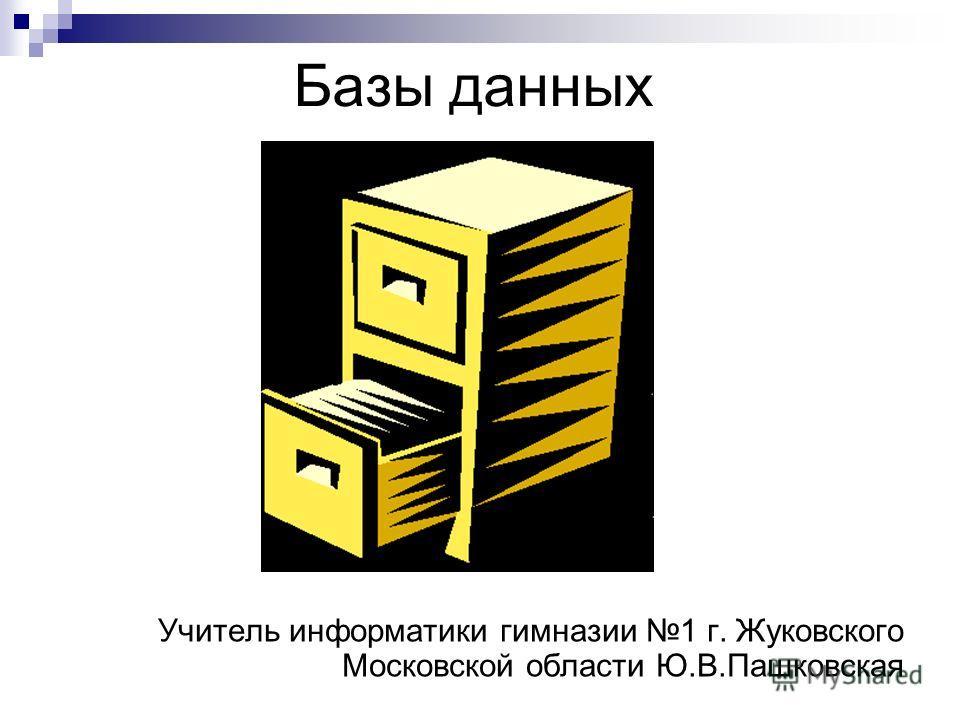 Базы данных Учитель информатики гимназии 1 г. Жуковского Московской области Ю.В.Пашковская
