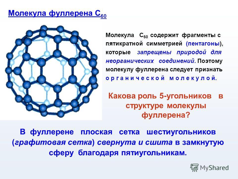 Молекула С 60 содержит фрагменты с пятикратной симметрией (пентагоны), которые запрещены природой для неорганических соединений. Поэтому молекулу фуллерена следует признать о р г а н и ч е с к о й м о л е к у л о й. Молекула фуллерена С 60 В фуллерен