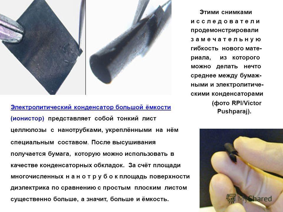 Этими снимками и с с л е д о в а т е л и продемонстрировали з а м е ч а т е л ь н у ю гибкость нового мате- риала, из которого можно делать нечто среднее между бумаж- ными и электролитиче- скими конденсаторами (фото RPI/Victor Pushparaj). Электролити