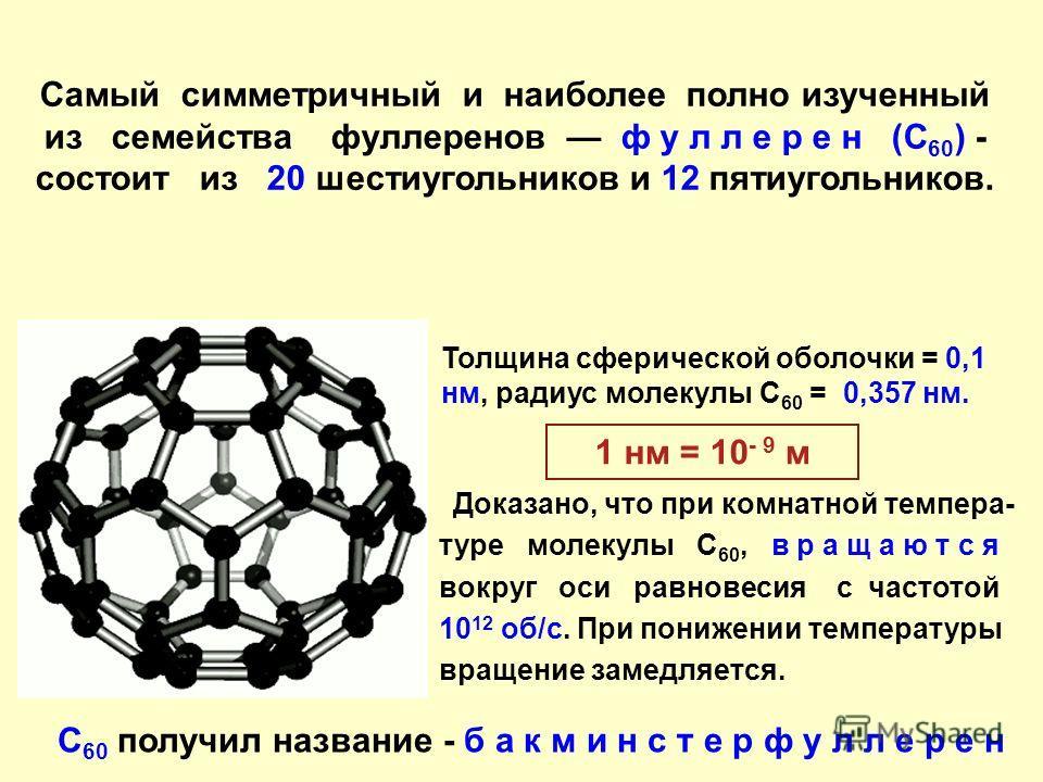 Самый симметричный и наиболее полно изученный из семейства фуллеренов ф у л л е р е н (C 60 ) - состоит из 20 шестиугольников и 12 пятиугольников. Толщина сферической оболочки = 0,1 нм, радиус молекулы С 60 = 0,357 нм. 1 нм = 10 - 9 м С 60 получил на