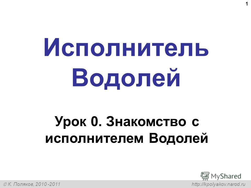 К. Поляков, 2010 -2011 http://kpolyakov.narod.ru 1 Исполнитель Водолей Урок 0. Знакомство с исполнителем Водолей