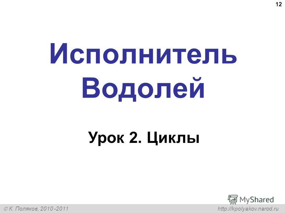 К. Поляков, 2010 -2011 http://kpolyakov.narod.ru 12 Исполнитель Водолей Урок 2. Циклы