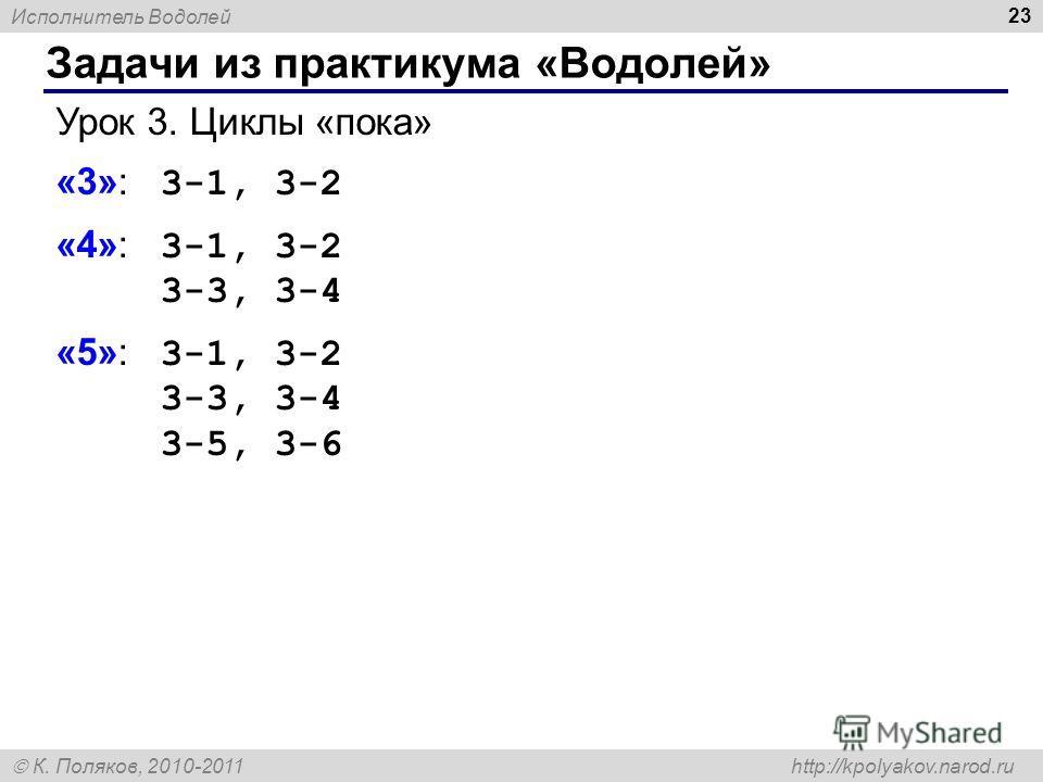 Исполнитель Водолей К. Поляков, 2010-2011 http://kpolyakov.narod.ru Задачи из практикума «Водолей» 23 Урок 3. Циклы «пока» «3»: 3-1, 3-2 «4»: 3-1, 3-2 3-3, 3-4 «5»: 3-1, 3-2 3-3, 3-4 3-5, 3-6