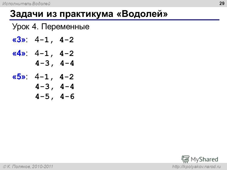 Исполнитель Водолей К. Поляков, 2010-2011 http://kpolyakov.narod.ru Задачи из практикума «Водолей» 29 Урок 4. Переменные «3»: 4 -1, 4-2 «4»: 4 -1, 4-2 4-3, 4-4 «5»: 4 -1, 4-2 4-3, 4-4 4-5, 4-6