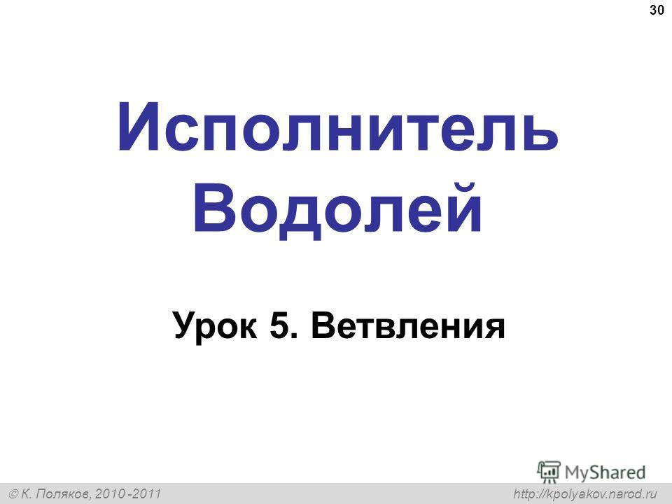 К. Поляков, 2010 -2011 http://kpolyakov.narod.ru 30 Исполнитель Водолей Урок 5. Ветвления