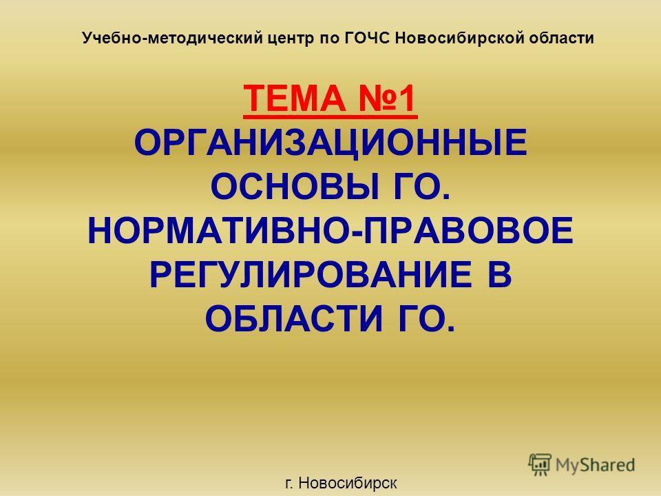 ТЕМА 1 ОРГАНИЗАЦИОННЫЕ ОСНОВЫ ГО. НОРМАТИВНО-ПРАВОВОЕ РЕГУЛИРОВАНИЕ В ОБЛАСТИ ГО. Учебно-методический центр по ГОЧС Новосибирской области г. Новосибирск
