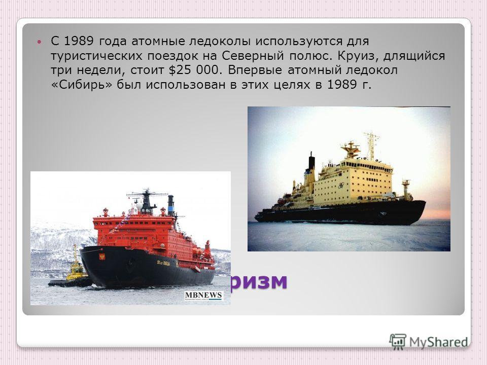 Арктический туризм С 1989 года атомные ледоколы используются для туристических поездок на Северный полюс. Круиз, длящийся три недели, стоит $25 000. Впервые атомный ледокол «Сибирь» был использован в этих целях в 1989 г.