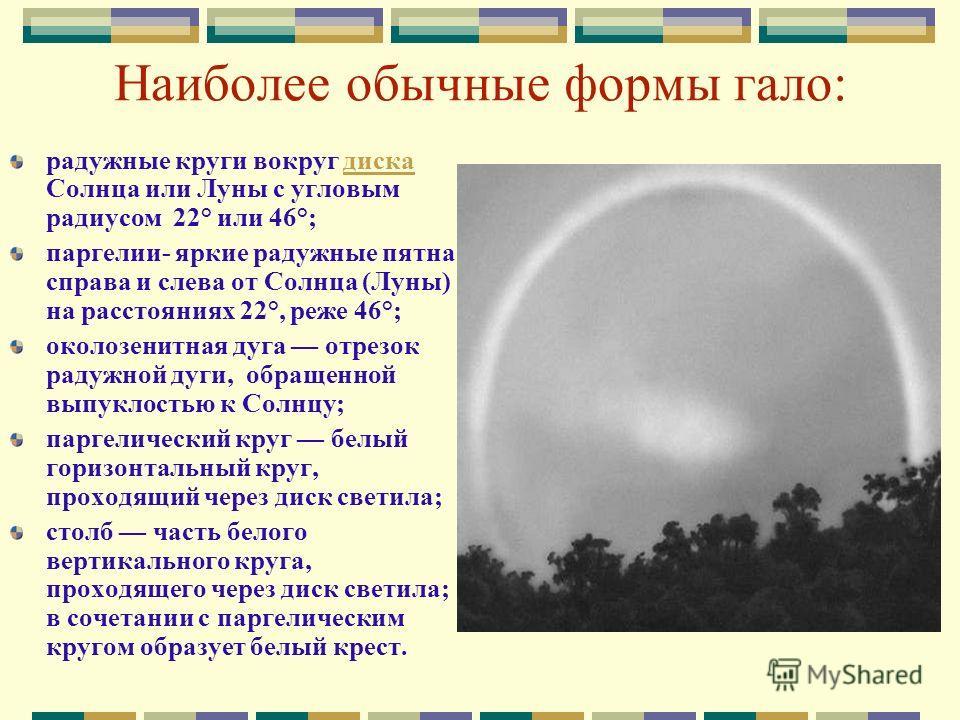 Наиболее обычные формы гало: радужные круги вокруг диска Солнца или Луны с угловым радиусом 22° или 46°;диска паргелии- яркие радужные пятна справа и слева от Солнца (Луны) на расстояниях 22°, реже 46°; околозенитная дуга отрезок радужной дуги, обращ