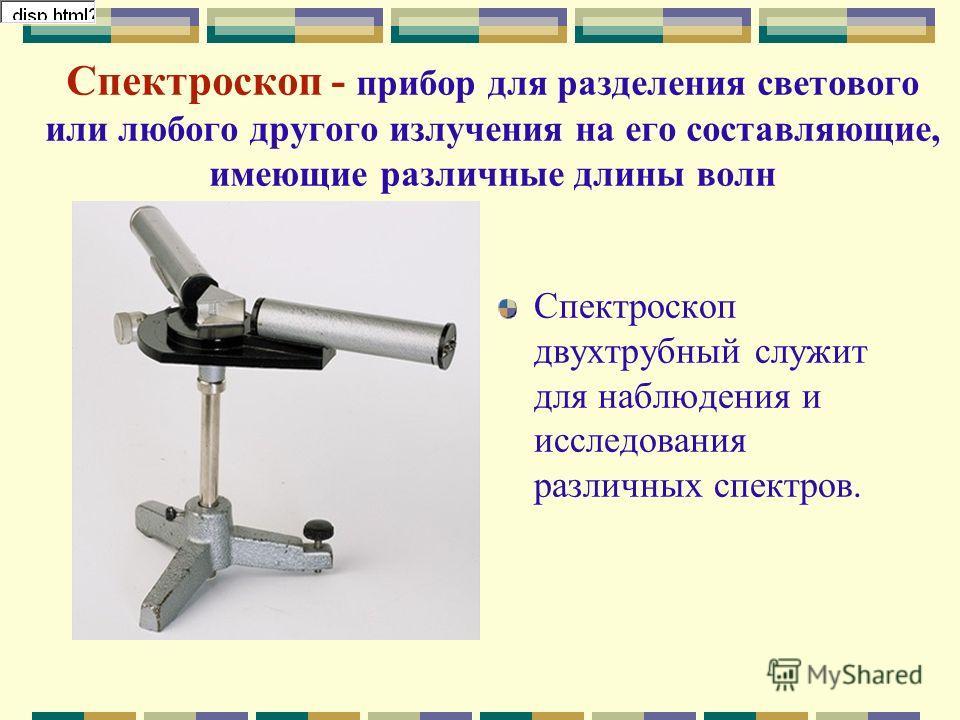 Спектроскоп - прибор для разделения светового или любого другого излучения на его составляющие, имеющие различные длины волн Спектроскоп двухтрубный служит для наблюдения и исследования различных спектров.
