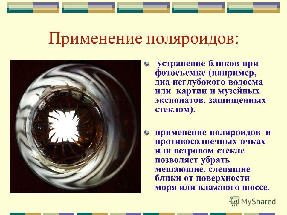 Применение поляроидов: устранение бликов при фотосъемке (например, дна неглубокого водоема или картин и музейных экспонатов, защищенных стеклом). применение поляроидов в противосолнечных очках или ветровом стекле позволяет убрать мешающие, слепящие б