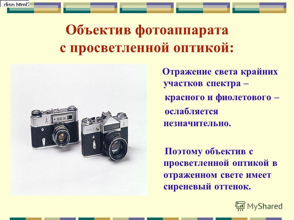 Объектив фотоаппарата с просветленной оптикой: Отражение света крайних участков спектра – красного и фиолетового – ослабляется незначительно. Поэтому объектив с просветленной оптикой в отраженном свете имеет сиреневый оттенок.