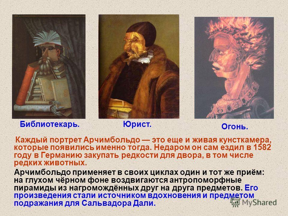 Каждый портрет Арчимбольдо это еще и живая кунсткамера, которые появились именно тогда. Недаром он сам ездил в 1582 году в Германию закупать редкости для двора, в том числе редких животных. Арчимбольдо применяет в своих циклах один и тот же приём: на