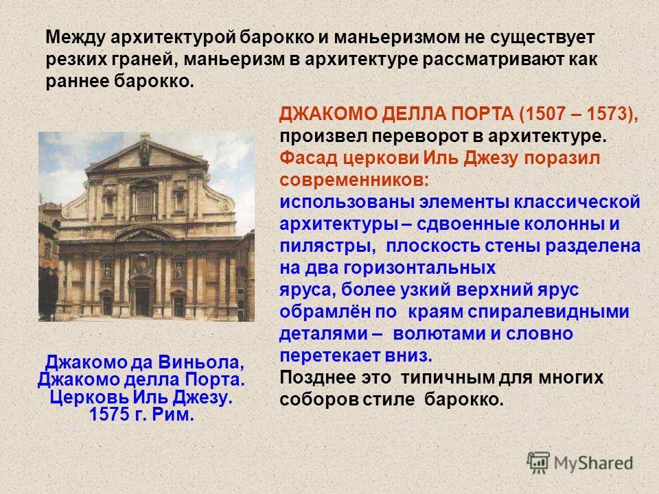 Джакомо да Виньола, Джакомо делла Порта. Церковь Иль Джезу. 1575 г. Рим. Между архитектурой барокко и маньеризмом не существует резких граней, маньеризм в архитектуре рассматривают как раннее барокко. ДЖАКОМО ДЕЛЛА ПОРТА (1507 – 1573), произвел перев