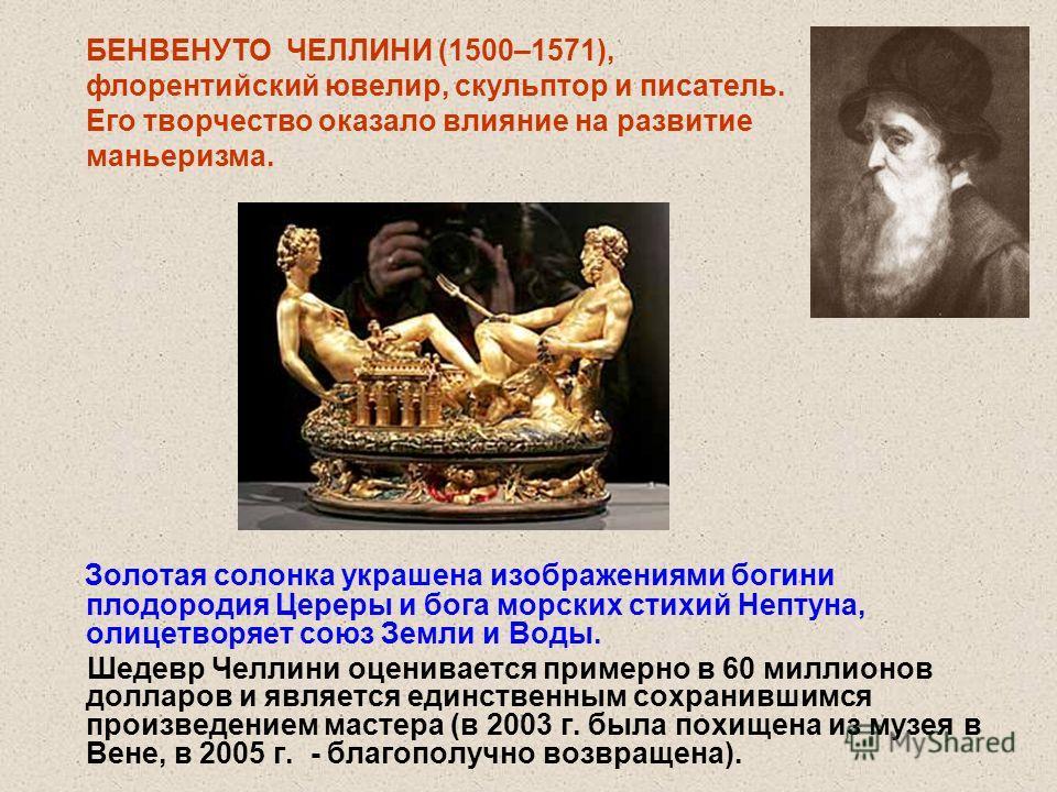 Золотая солонка украшена изображениями богини плодородия Цереры и бога морских стихий Нептуна, олицетворяет союз Земли и Воды. Шедевр Челлини оценивается примерно в 60 миллионов долларов и является единственным сохранившимся произведением мастера (в