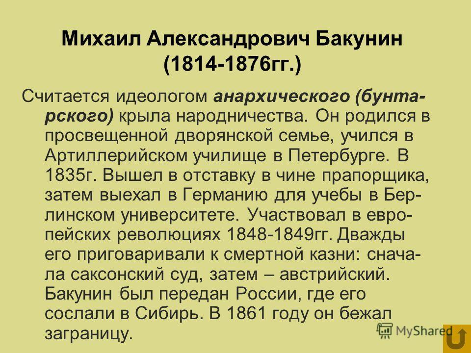 Михаил Александрович Бакунин (1814-1876гг.) Считается идеологом анархического (бунта- рского) крыла народничества. Он родился в просвещенной дворянской семье, учился в Артиллерийском училище в Петербурге. В 1835г. Вышел в отставку в чине прапорщика,