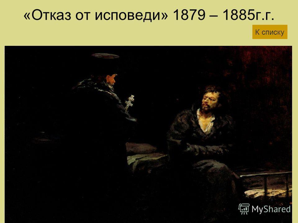 «Отказ от исповеди» 1879 – 1885г.г. К списку
