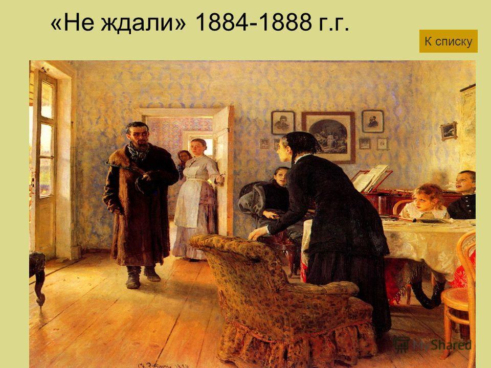 «Не ждали» 1884-1888 г.г. К списку