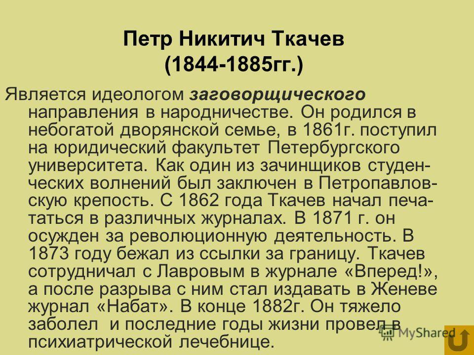 Петр Никитич Ткачев (1844-1885гг.) Является идеологом заговорщического направления в народничестве. Он родился в небогатой дворянской семье, в 1861г. поступил на юридический факультет Петербургского университета. Как один из зачинщиков студен- ческих