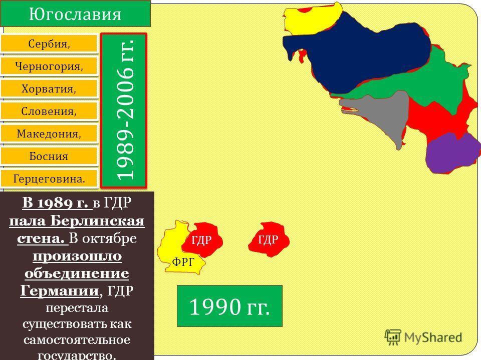 Югославия Сербия, Черногория, Хорватия, Словения, Македония, Босния Герцеговина. 1989-2006 гг. В 1989 г. в ГДР пала Берлинская стена. В октябре произошло объединение Германии, ГДР перестала существовать как самостоятельное государство. ГДР ФРГ 1957-1