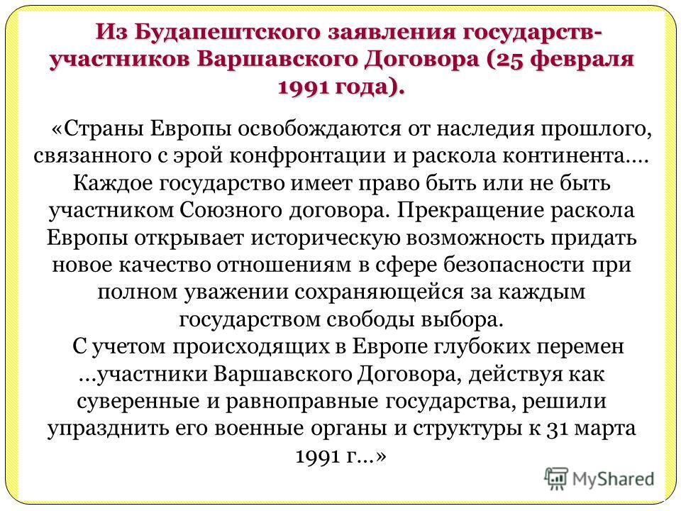 Из Будапештского заявления государств- участников Варшавского Договора (25 февраля 1991 года). «Страны Европы освобождаются от наследия прошлого, связанного с эрой конфронтации и раскола континента…. Каждое государство имеет право быть или не быть уч